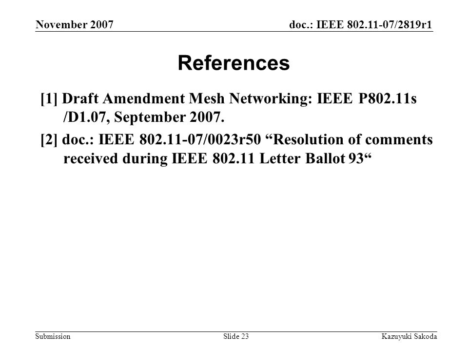 doc.: IEEE 802.11-07/2819r1 Submission November 2007 Kazuyuki SakodaSlide 23 References [1] Draft Amendment Mesh Networking: IEEE P802.11s /D1.07, September 2007.