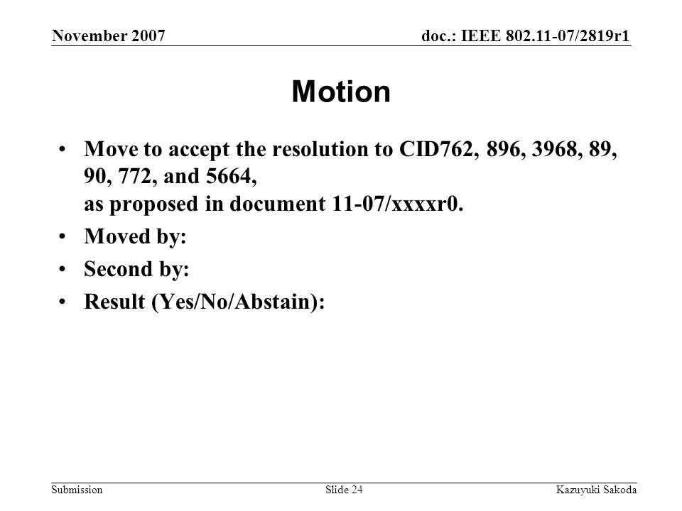 doc.: IEEE /2819r1 Submission November 2007 Kazuyuki SakodaSlide 24 Motion Move to accept the resolution to CID762, 896, 3968, 89, 90, 772, and 5664, as proposed in document 11-07/xxxxr0.