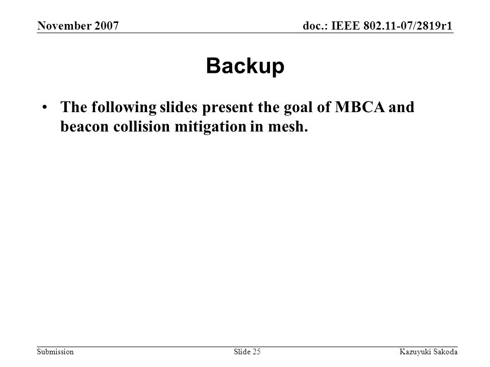 doc.: IEEE 802.11-07/2819r1 Submission November 2007 Kazuyuki SakodaSlide 25 Backup The following slides present the goal of MBCA and beacon collision mitigation in mesh.