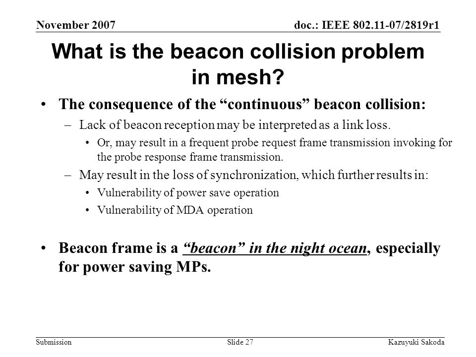 doc.: IEEE 802.11-07/2819r1 Submission November 2007 Kazuyuki SakodaSlide 27 What is the beacon collision problem in mesh.
