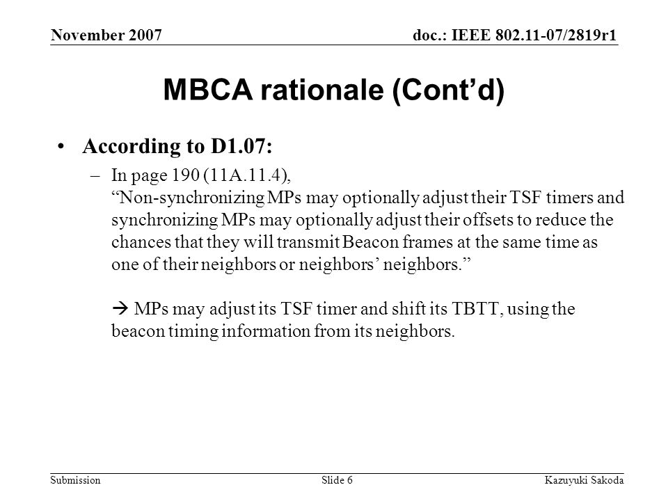 doc.: IEEE 802.11-07/2819r1 Submission November 2007 Kazuyuki SakodaSlide 6 MBCA rationale (Cont'd) According to D1.07: –In page 190 (11A.11.4), Non-synchronizing MPs may optionally adjust their TSF timers and synchronizing MPs may optionally adjust their offsets to reduce the chances that they will transmit Beacon frames at the same time as one of their neighbors or neighbors' neighbors.  MPs may adjust its TSF timer and shift its TBTT, using the beacon timing information from its neighbors.