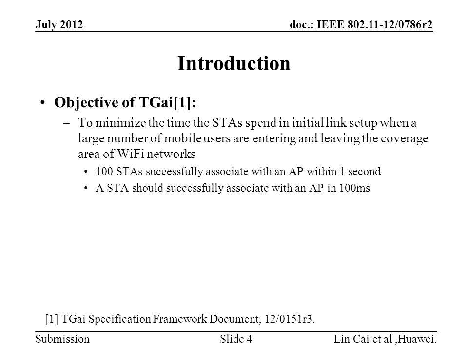 doc.: IEEE 802.11-12/0786r2 Submission Introduction Objective of TGai[1]: –To minimize the time the STAs spend in initial link setup when a large number of mobile users are entering and leaving the coverage area of WiFi networks 100 STAs successfully associate with an AP within 1 second A STA should successfully associate with an AP in 100ms July 2012 Lin Cai et al,Huawei.Slide 4 [1] TGai Specification Framework Document, 12/0151r3.