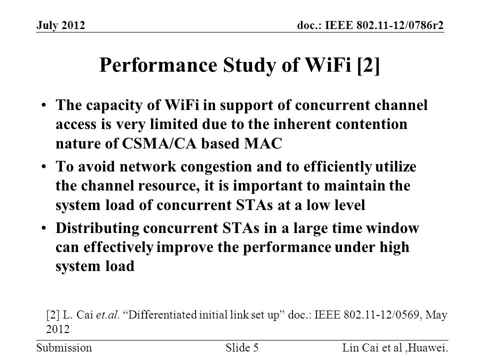 doc.: IEEE 802.11-12/0786r2 Submission Performance Study of WiFi [2] The capacity of WiFi in support of concurrent channel access is very limited due to the inherent contention nature of CSMA/CA based MAC To avoid network congestion and to efficiently utilize the channel resource, it is important to maintain the system load of concurrent STAs at a low level Distributing concurrent STAs in a large time window can effectively improve the performance under high system load Lin Cai et al,Huawei.Slide 5 July 2012 [2] L.
