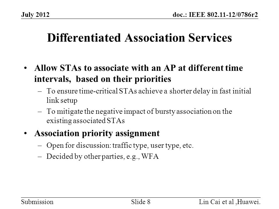 doc.: IEEE 802.11-12/0786r2 Submission July 2012 Lin Cai et al,Huawei.Slide 9 Example 1: EDCA Different classes can access the channel based on enhanced distributed channel access (EDCA) Access time differentiation of AIFS and contention window is on the order of micro-seconds BackOff[AC0] BackOff[AC1] BackOff[AC2] AIFS[AC0] AIFS[AC1] AIFS[AC2] BackOff[AC3] AIFS[AC3 ]