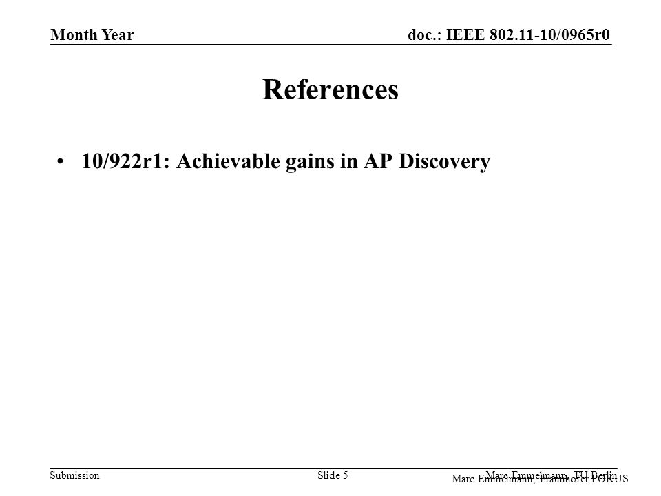 doc.: IEEE 802.11-10/0965r0 Submission Marc Emmelmann, Fraunhofer FOKUS Month Year Marc Emmelmann, TU Berlin Slide 5 References 10/922r1: Achievable gains in AP Discovery