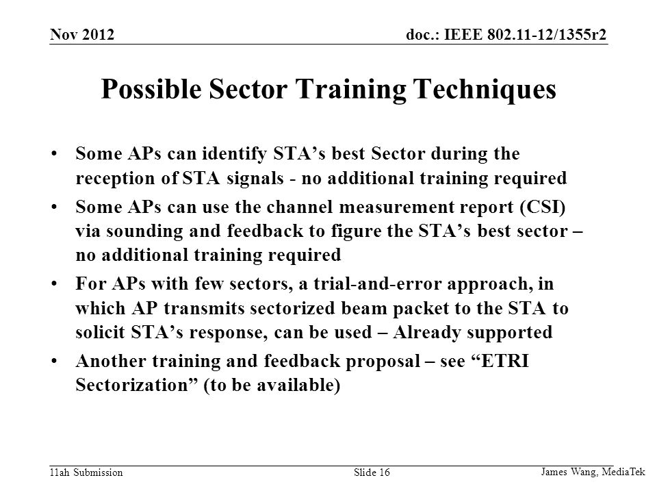 doc.: IEEE /1355r2 11ah Submission Possible Sector Training Techniques Some APs can identify STA's best Sector during the reception of STA signals - no additional training required Some APs can use the channel measurement report (CSI) via sounding and feedback to figure the STA's best sector – no additional training required For APs with few sectors, a trial-and-error approach, in which AP transmits sectorized beam packet to the STA to solicit STA's response, can be used – Already supported Another training and feedback proposal – see ETRI Sectorization (to be available) James Wang, MediaTek Slide 16 Nov 2012