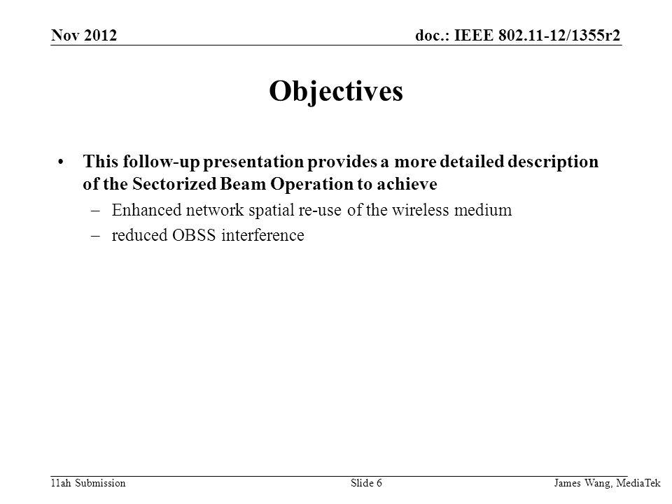 doc.: IEEE 802.11-12/1355r2 11ah Submission Objectives This follow-up presentation provides a more detailed description of the Sectorized Beam Operation to achieve –Enhanced network spatial re-use of the wireless medium –reduced OBSS interference James Wang, MediaTek Slide 6 Nov 2012