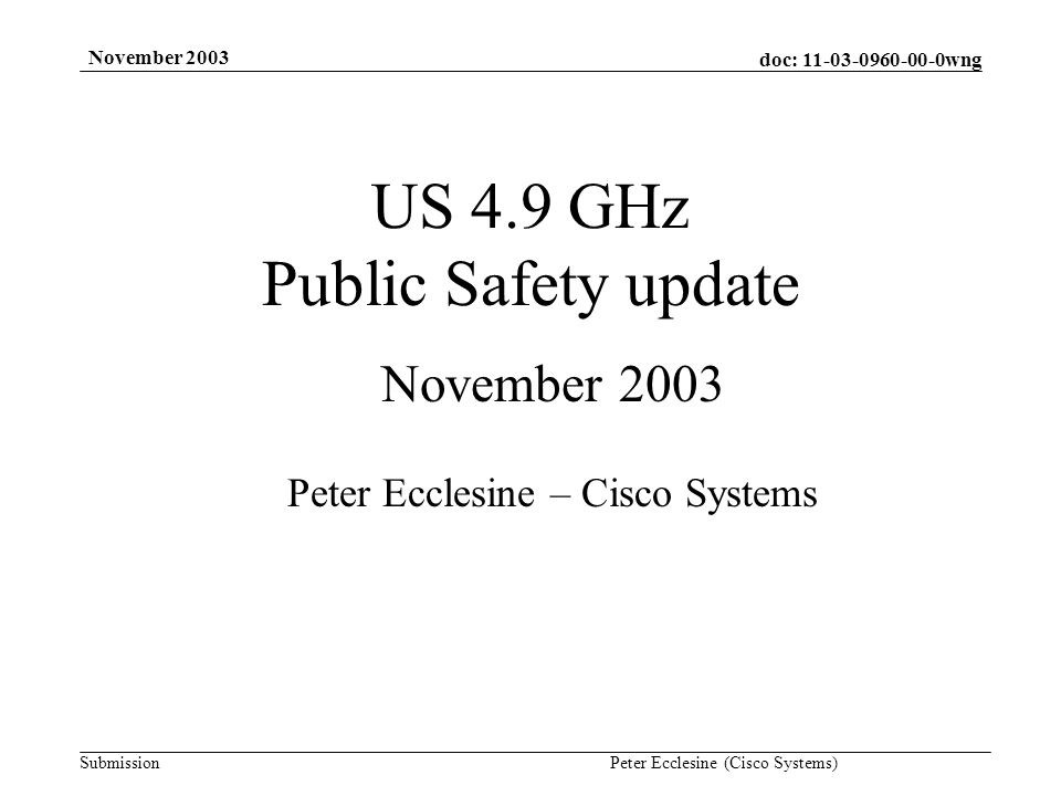 doc: 11-03-0960-00-0wng Submission November 2003 Peter Ecclesine (Cisco Systems) FCC 03/99A1 Report and Order Comment period after publication in Federal Register –Wireless industry and Government agencies tried to work things out offline –Both National Public Safety Telecommunications Council and Motorola has ExParte meetings with FCC staff last week, and there are postings on 802.18 reflector Ex Parte meeting filings not yet (11/13/03) available in FCC Electronic Comment Filing System, but I will revise this document to include pointers to publicly available information