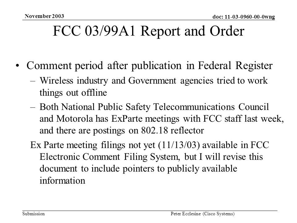 doc: wng Submission November 2003 Peter Ecclesine (Cisco Systems) FCC 03/99A1 Report and Order Comment period after publication in Federal Register –Wireless industry and Government agencies tried to work things out offline –Both National Public Safety Telecommunications Council and Motorola has ExParte meetings with FCC staff last week, and there are postings on reflector Ex Parte meeting filings not yet (11/13/03) available in FCC Electronic Comment Filing System, but I will revise this document to include pointers to publicly available information