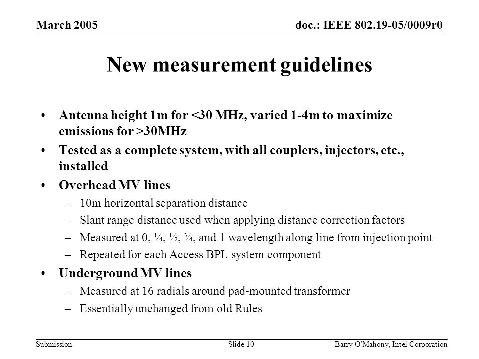 doc.: IEEE 802.19-05/0009r0 Submission March 2005 Barry O Mahony, Intel CorporationSlide 10 New measurement guidelines Antenna height 1m for 30MHz Tested as a complete system, with all couplers, injectors, etc., installed Overhead MV lines –10m horizontal separation distance –Slant range distance used when applying distance correction factors –Measured at 0, ¼, ½, ¾, and 1 wavelength along line from injection point –Repeated for each Access BPL system component Underground MV lines –Measured at 16 radials around pad-mounted transformer –Essentially unchanged from old Rules