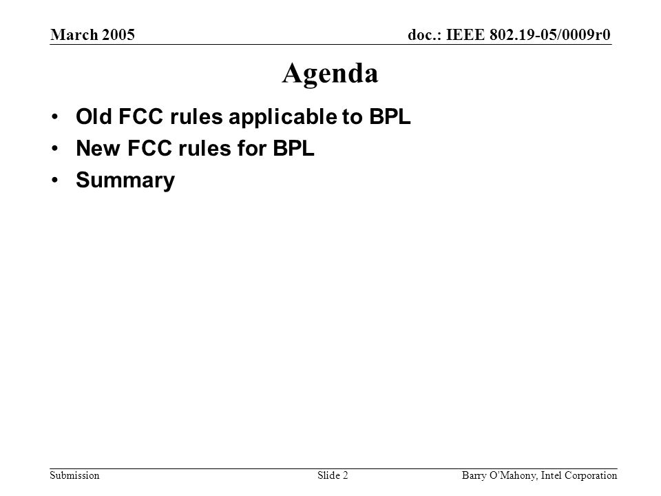 doc.: IEEE 802.19-05/0009r0 Submission March 2005 Barry O Mahony, Intel CorporationSlide 2 Agenda Old FCC rules applicable to BPL New FCC rules for BPL Summary