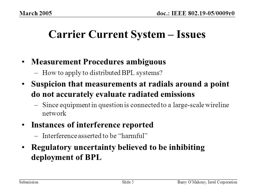 doc.: IEEE 802.19-05/0009r0 Submission March 2005 Barry O Mahony, Intel CorporationSlide 5 Carrier Current System – Issues Measurement Procedures ambiguous –How to apply to distributed BPL systems.
