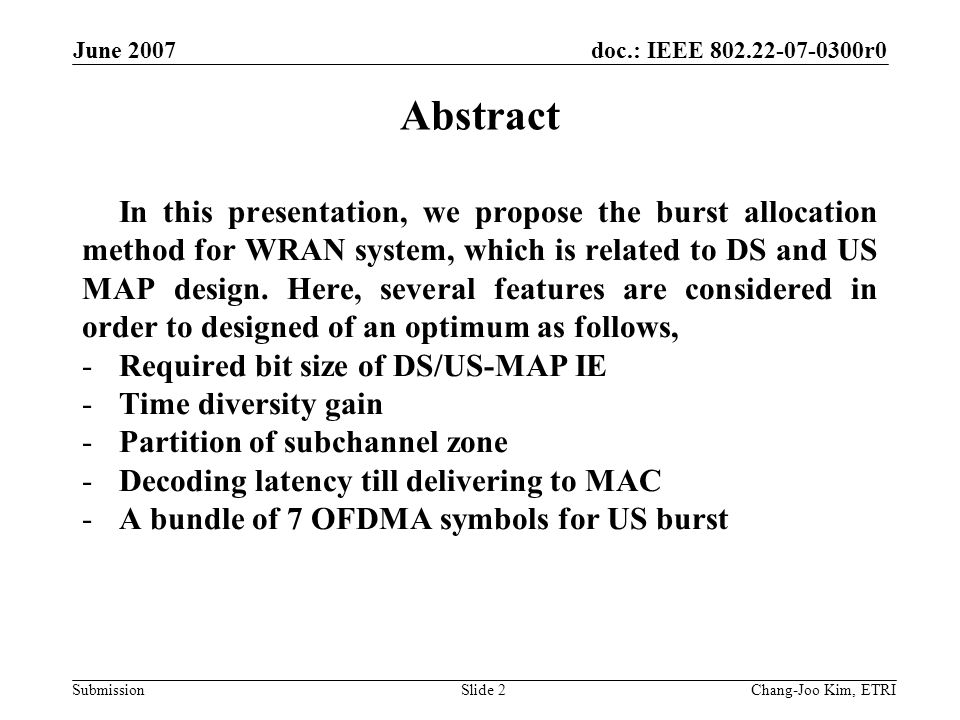 doc.: IEEE 802.22-07-0300r0 Submission June 2007 Chang-Joo Kim, ETRISlide 2 Abstract In this presentation, we propose the burst allocation method for WRAN system, which is related to DS and US MAP design.