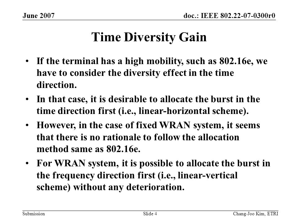 doc.: IEEE 802.22-07-0300r0 Submission June 2007 Chang-Joo Kim, ETRISlide 4 Time Diversity Gain If the terminal has a high mobility, such as 802.16e, we have to consider the diversity effect in the time direction.