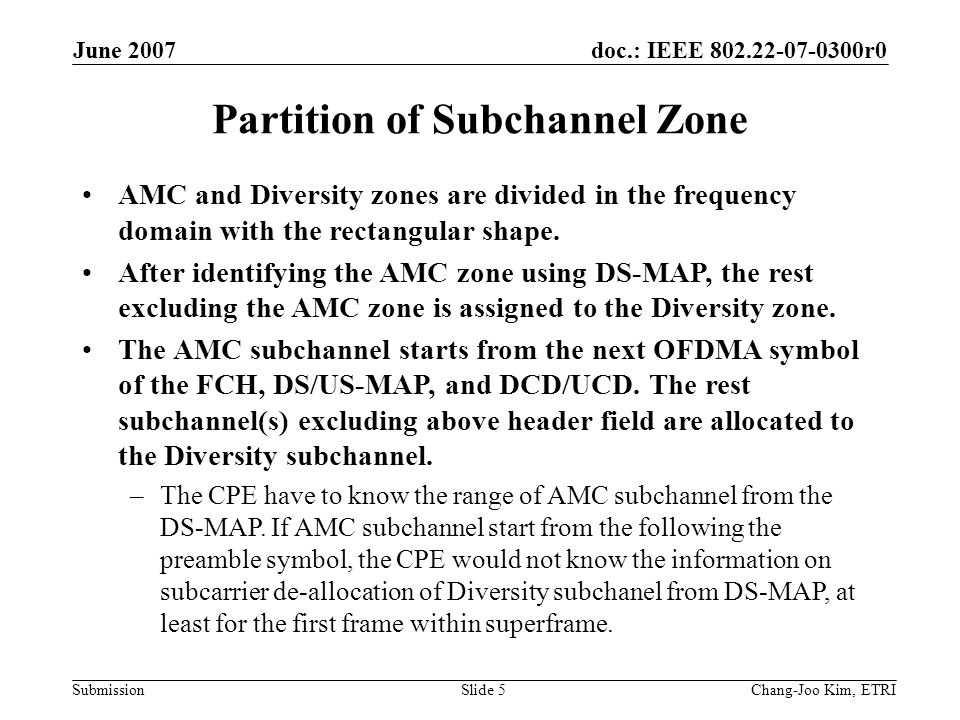doc.: IEEE 802.22-07-0300r0 Submission June 2007 Chang-Joo Kim, ETRISlide 5 Partition of Subchannel Zone AMC and Diversity zones are divided in the frequency domain with the rectangular shape.