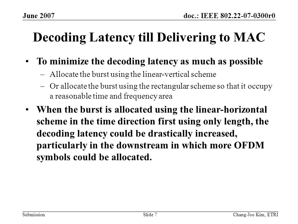 doc.: IEEE 802.22-07-0300r0 Submission June 2007 Chang-Joo Kim, ETRISlide 7 Decoding Latency till Delivering to MAC To minimize the decoding latency as much as possible –Allocate the burst using the linear-vertical scheme –Or allocate the burst using the rectangular scheme so that it occupy a reasonable time and frequency area When the burst is allocated using the linear-horizontal scheme in the time direction first using only length, the decoding latency could be drastically increased, particularly in the downstream in which more OFDM symbols could be allocated.