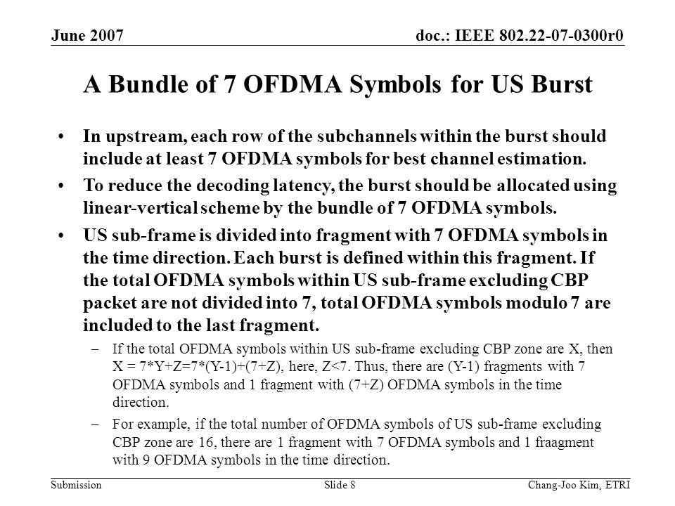doc.: IEEE 802.22-07-0300r0 Submission June 2007 Chang-Joo Kim, ETRISlide 8 A Bundle of 7 OFDMA Symbols for US Burst In upstream, each row of the subchannels within the burst should include at least 7 OFDMA symbols for best channel estimation.