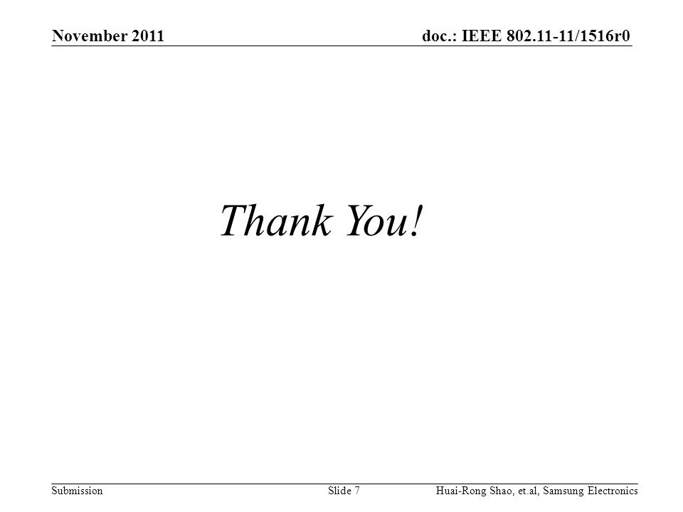 doc.: IEEE 802.11-11/1516r0 Submission November 2011 Slide 7Huai-Rong Shao, et.al, Samsung Electronics Thank You!