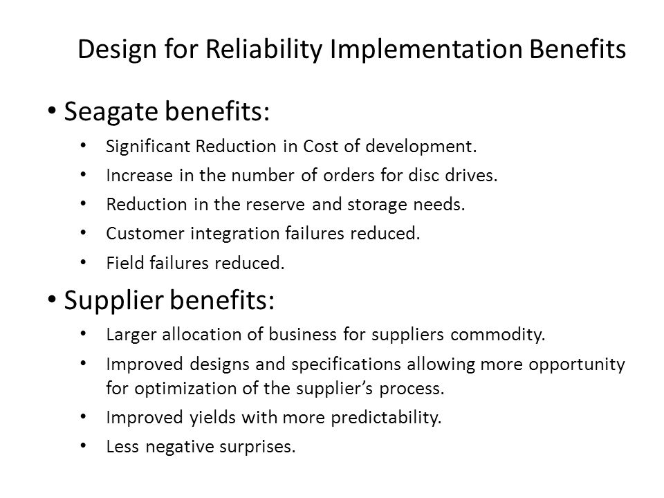 Design for Reliability Implementation Benefits Seagate benefits: Significant Reduction in Cost of development.