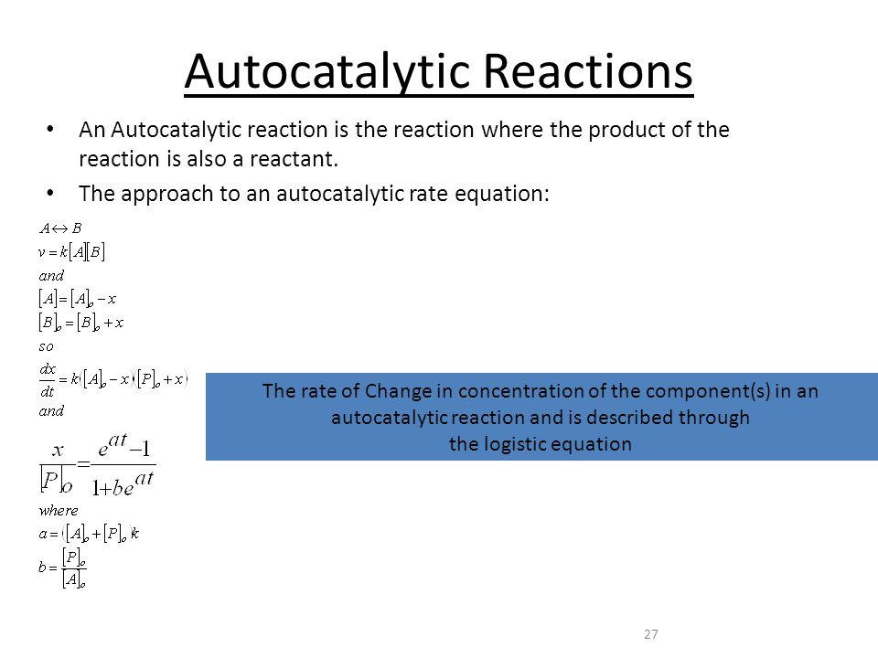 27 Autocatalytic Reactions An Autocatalytic reaction is the reaction where the product of the reaction is also a reactant.