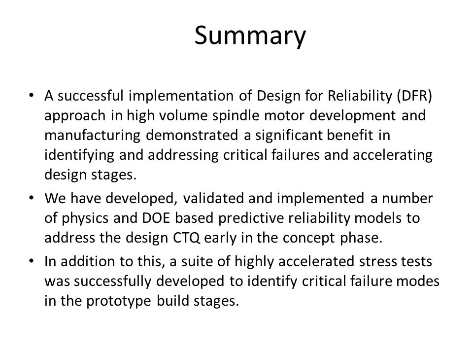 Summary A successful implementation of Design for Reliability (DFR) approach in high volume spindle motor development and manufacturing demonstrated a significant benefit in identifying and addressing critical failures and accelerating design stages.