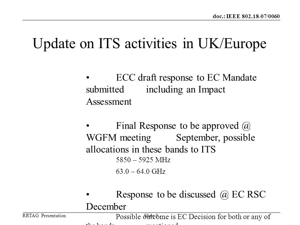doc.: IEEE 802.18-07/0060 RRTAG Presentation ©Ofcom Slide 9 Update on ITS activities in UK/Europe ECC draft response to EC Mandate submitted including an Impact Assessment Final Response to be approved @ WGFM meeting September, possible allocations in these bands to ITS 5850 – 5925 MHz 63.0 – 64.0 GHz Response to be discussed @ EC RSC December Possible outcome is EC Decision for both or any of the bands mentioned.