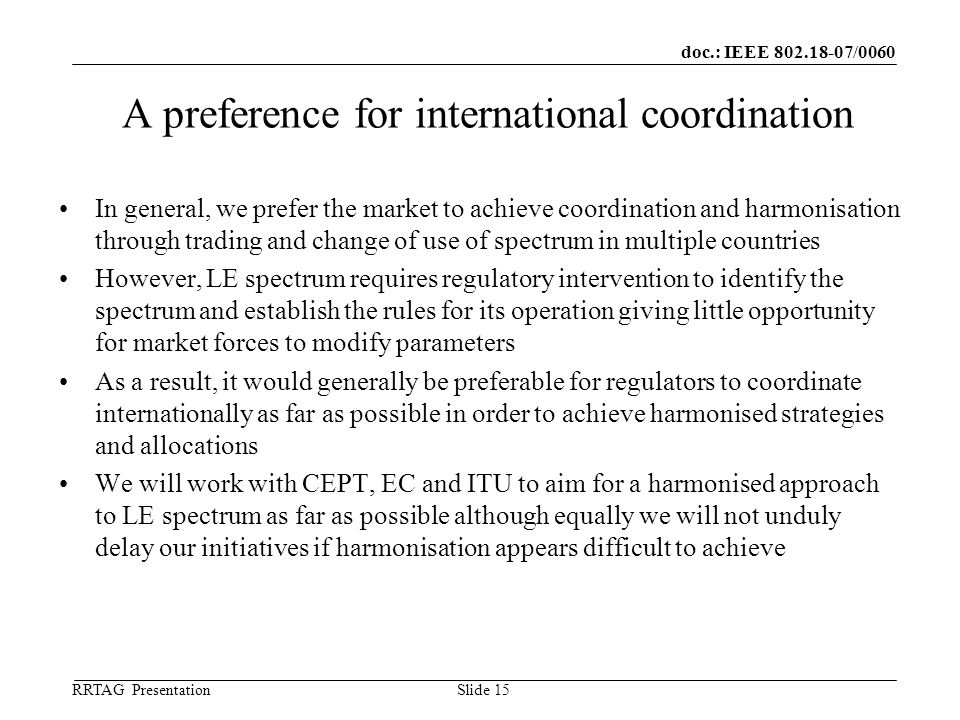 doc.: IEEE 802.18-07/0060 RRTAG Presentation ©Ofcom Slide 15 A preference for international coordination In general, we prefer the market to achieve coordination and harmonisation through trading and change of use of spectrum in multiple countries However, LE spectrum requires regulatory intervention to identify the spectrum and establish the rules for its operation giving little opportunity for market forces to modify parameters As a result, it would generally be preferable for regulators to coordinate internationally as far as possible in order to achieve harmonised strategies and allocations We will work with CEPT, EC and ITU to aim for a harmonised approach to LE spectrum as far as possible although equally we will not unduly delay our initiatives if harmonisation appears difficult to achieve