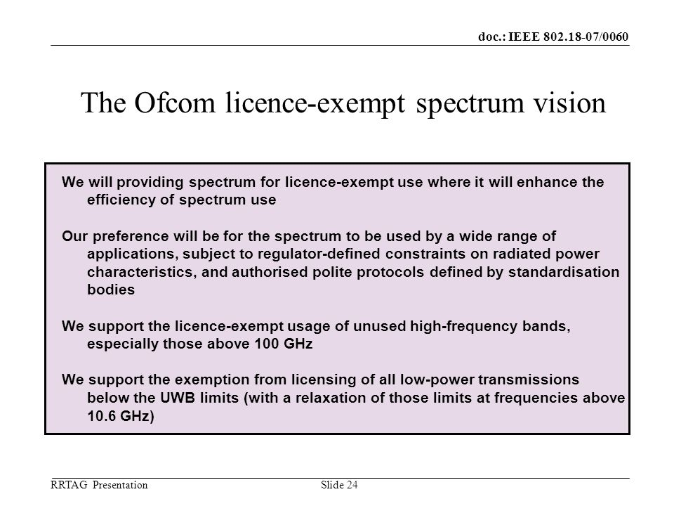 doc.: IEEE 802.18-07/0060 RRTAG Presentation ©Ofcom Slide 24 The Ofcom licence-exempt spectrum vision We will providing spectrum for licence-exempt use where it will enhance the efficiency of spectrum use Our preference will be for the spectrum to be used by a wide range of applications, subject to regulator-defined constraints on radiated power characteristics, and authorised polite protocols defined by standardisation bodies We support the licence-exempt usage of unused high-frequency bands, especially those above 100 GHz We support the exemption from licensing of all low-power transmissions below the UWB limits (with a relaxation of those limits at frequencies above 10.6 GHz)