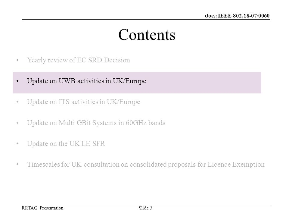 doc.: IEEE 802.18-07/0060 RRTAG Presentation ©Ofcom Slide 5 Contents Yearly review of EC SRD Decision Update on UWB activities in UK/Europe Update on ITS activities in UK/Europe Update on Multi GBit Systems in 60GHz bands Update on the UK LE SFR Timescales for UK consultation on consolidated proposals for Licence Exemption