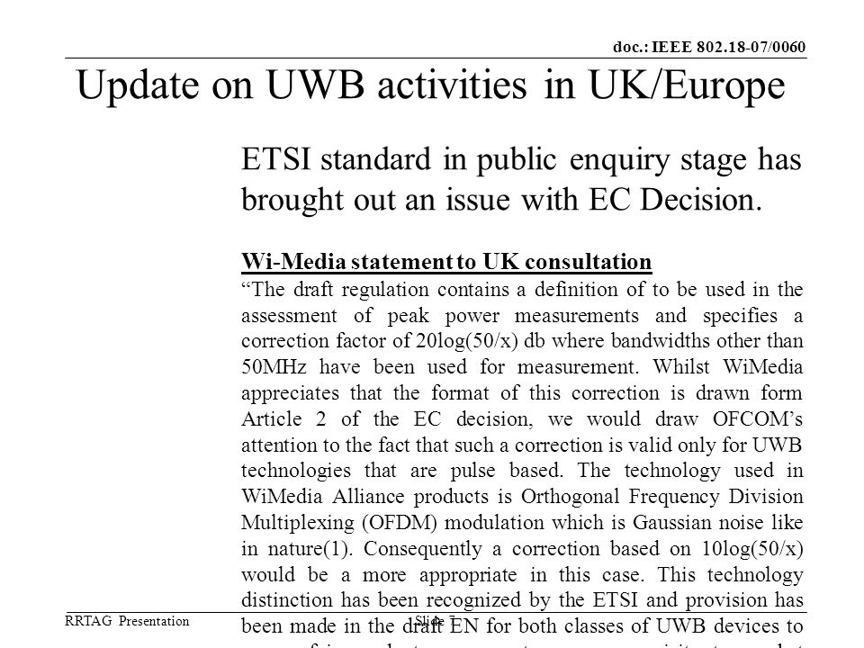 doc.: IEEE 802.18-07/0060 RRTAG Presentation ©Ofcom Slide 7 Update on UWB activities in UK/Europe ETSI standard in public enquiry stage has brought out an issue with EC Decision.