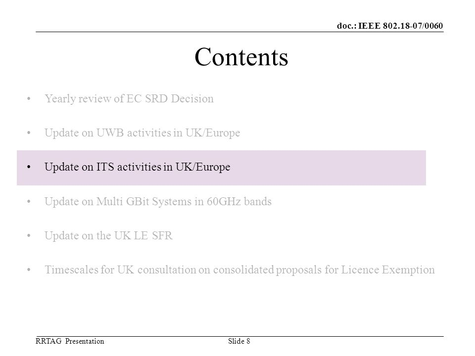 doc.: IEEE 802.18-07/0060 RRTAG Presentation ©Ofcom Slide 8 Contents Yearly review of EC SRD Decision Update on UWB activities in UK/Europe Update on ITS activities in UK/Europe Update on Multi GBit Systems in 60GHz bands Update on the UK LE SFR Timescales for UK consultation on consolidated proposals for Licence Exemption