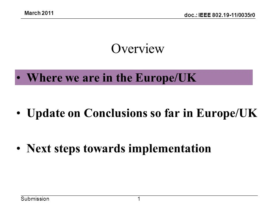 doc.: IEEE 802.19-11/0035r0 Submission March 2011 The story so far in Europe European Commission –RSPG published Report and subsequent Opinion on Cognitive Radio (includes sections on White spaces in the Broadcast bands) for more info see http://rspg.groups.eu.int/_documents/documents/meeting/rspg24/rspg_10_348_ct_opinion_final.pdf http://rspg.groups.eu.int/_documents/documents/meeting/rspg24/rspg_10_348_ct_opinion_final.pdf –This may lead to further work being proposed by the European Commission to be taken through the Radio Spectrum Committee.