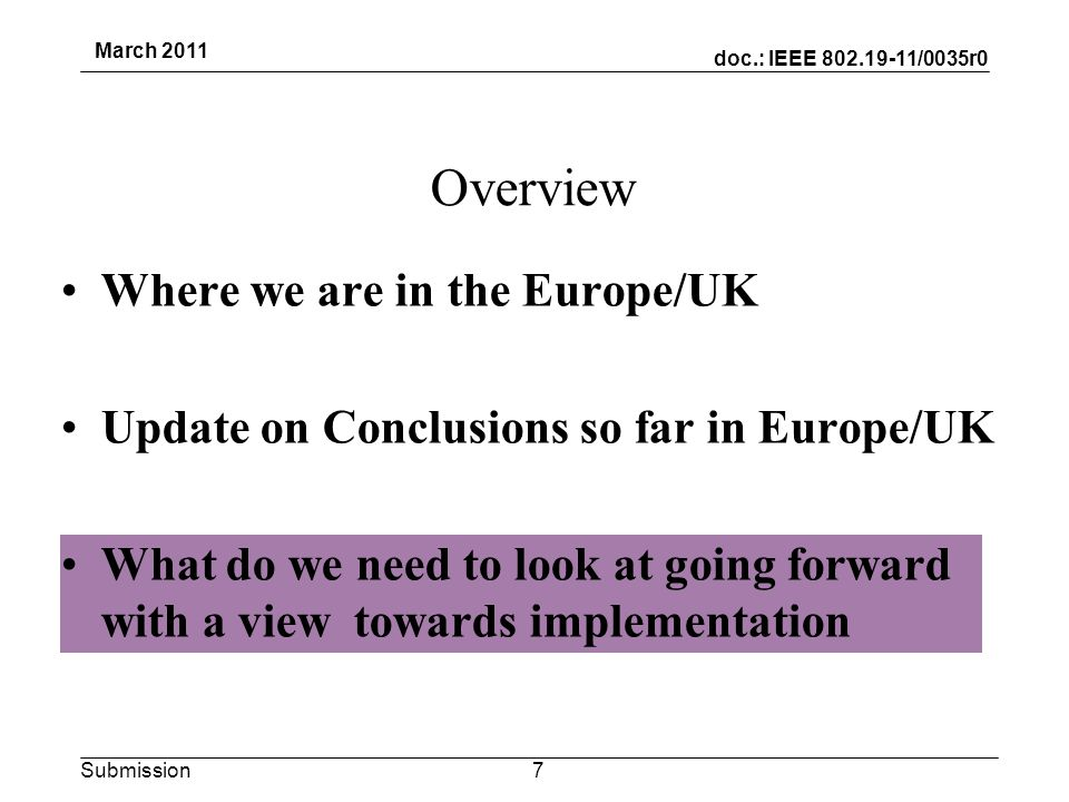 doc.: IEEE 802.19-11/0035r0 Submission March 2011 Where we are in the Europe/UK Update on Conclusions so far in Europe/UK What do we need to look at going forward with a view towards implementation Overview 7