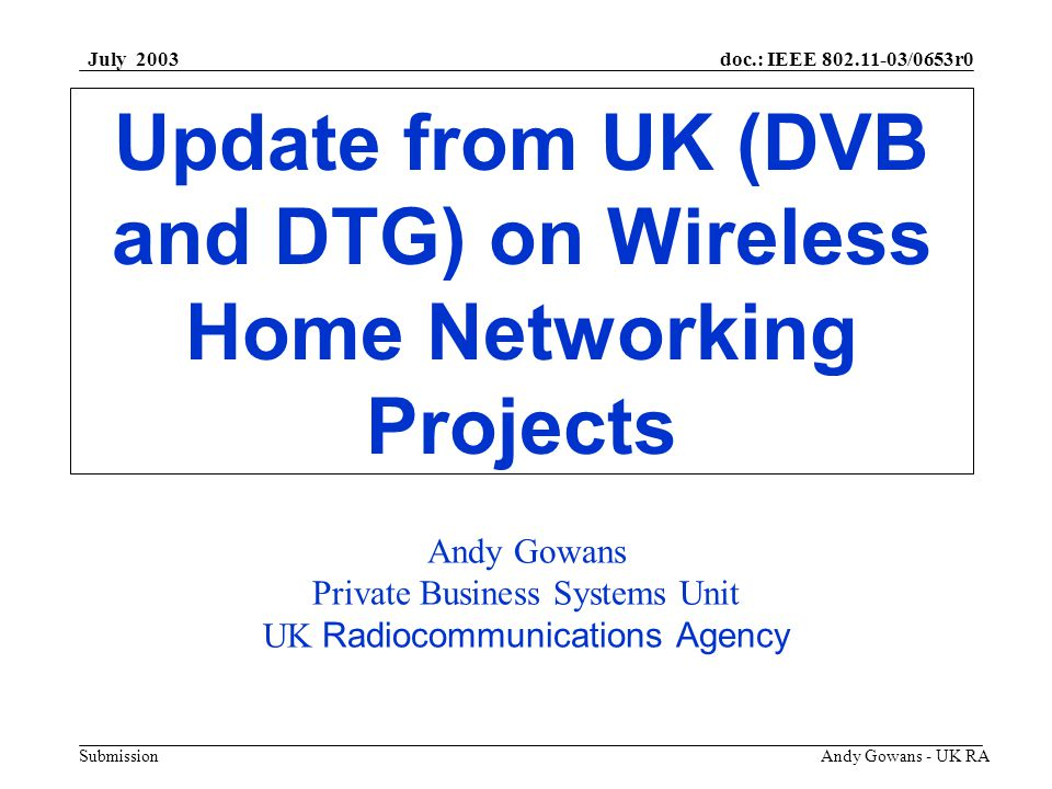 doc.: IEEE 802.11-03/0653r0 Submission July 2003 Andy Gowans - UK RA STRUCTURE OF THE PRESENTATION Background Digital TV in Europe Update On DVB activities Current DVB position DVB Commercial Requirements DTG Activities in UK Current DTG position Digital Video Sender Work Points to Note Future Liaison