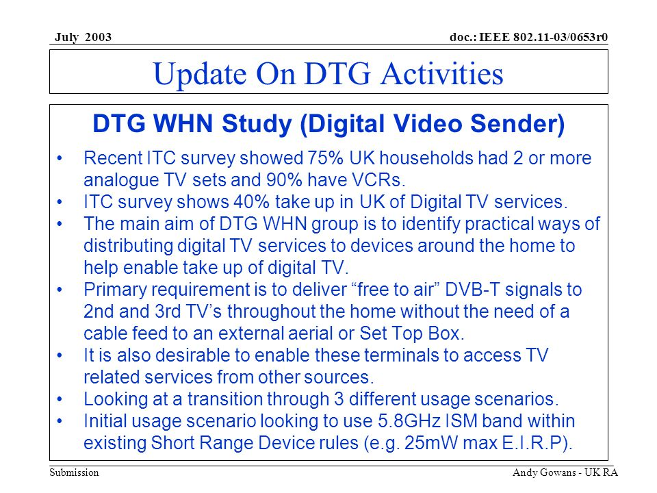doc.: IEEE 802.11-03/0653r0 Submission July 2003 Andy Gowans - UK RA Update On DTG Activities DTG WHN Study (Digital Video Sender) Recent ITC survey showed 75% UK households had 2 or more analogue TV sets and 90% have VCRs.