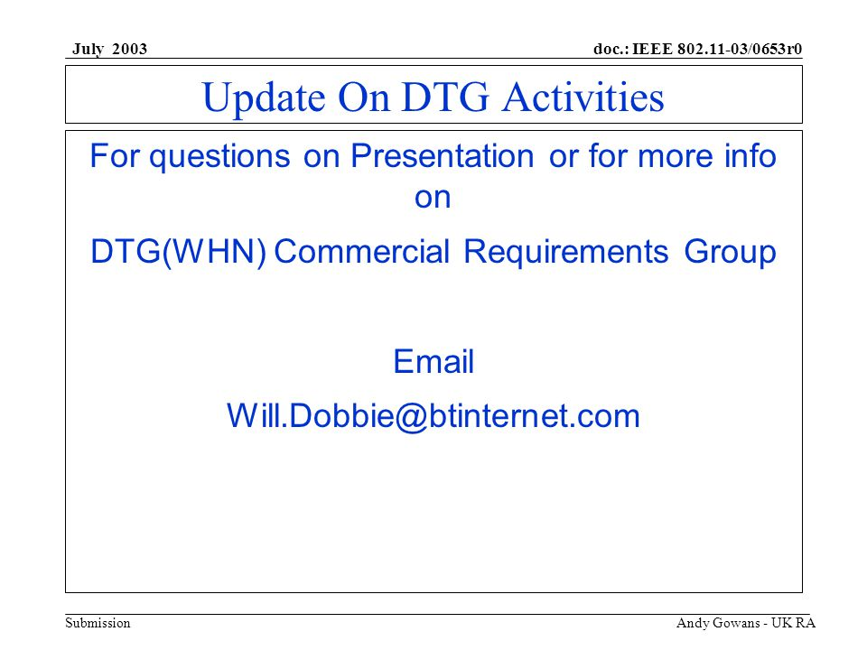 doc.: IEEE 802.11-03/0653r0 Submission July 2003 Andy Gowans - UK RA Update On DTG Activities For questions on Presentation or for more info on DTG(WHN) Commercial Requirements Group Email Will.Dobbie@btinternet.com