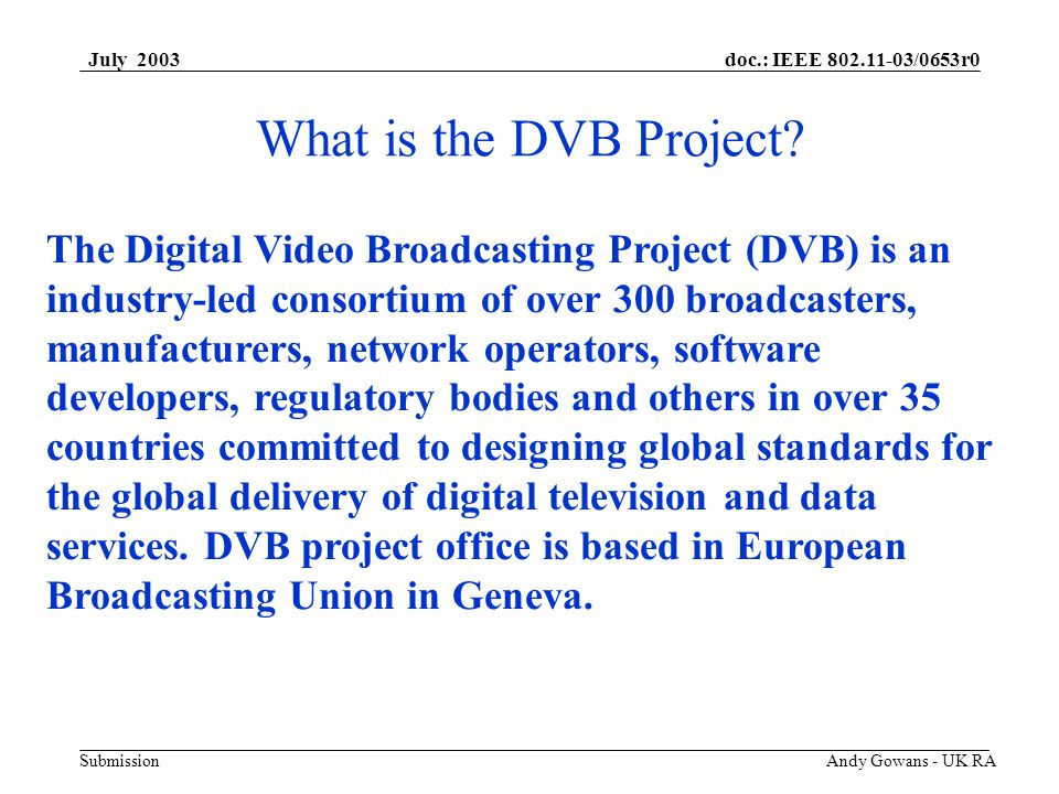 doc.: IEEE 802.11-03/0653r0 Submission July 2003 Andy Gowans - UK RA Update On DVB Activities Current DVB Position Together DTG & DVB have invested considerable effort into the development of set of commercial for a fully functional Wireless Home Networking (WHN).