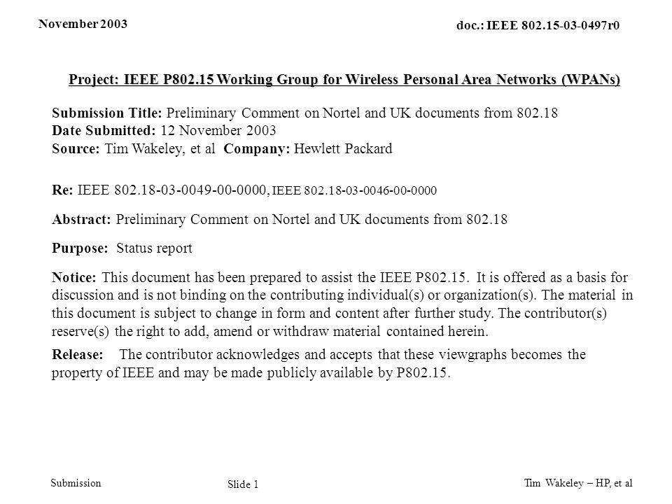 November 2003 Tim Wakeley – HP, et al Slide 2 doc.: IEEE 802.15-03-0497r0 Submission Comments on Nortel Document Document Abstract –Suggests that FCC UWB regulations be modified to protect 802.11 devices 802.15.3a Initial Comments –802.11 and 802.15 are both part 15 devices –IEEE should not ask FCC for special protection for some classes of unlicensed devices –We agree with FCC rules and should allow the IEEE to develop proper coexistence rules between its standards through 802.19 –802.15.3a is aware of other licensed and unlicensed services and is designing for coexistence and interference mitigation –We do not want to restrict future UWB applications