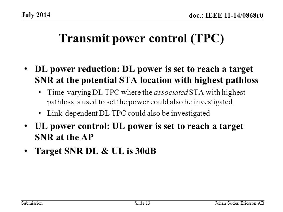 Submission doc.: IEEE 11-14/0868r0 Transmit power control (TPC) DL power reduction: DL power is set to reach a target SNR at the potential STA location with highest pathloss Time-varying DL TPC where the associated STA with highest pathloss is used to set the power could also be investigated.
