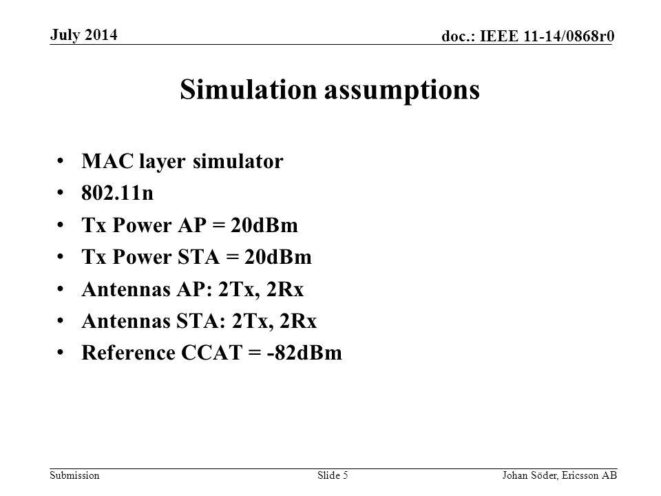 Submission doc.: IEEE 11-14/0868r0 Simulation assumptions MAC layer simulator 802.11n Tx Power AP = 20dBm Tx Power STA = 20dBm Antennas AP: 2Tx, 2Rx Antennas STA: 2Tx, 2Rx Reference CCAT = -82dBm Slide 5Johan Söder, Ericsson AB July 2014