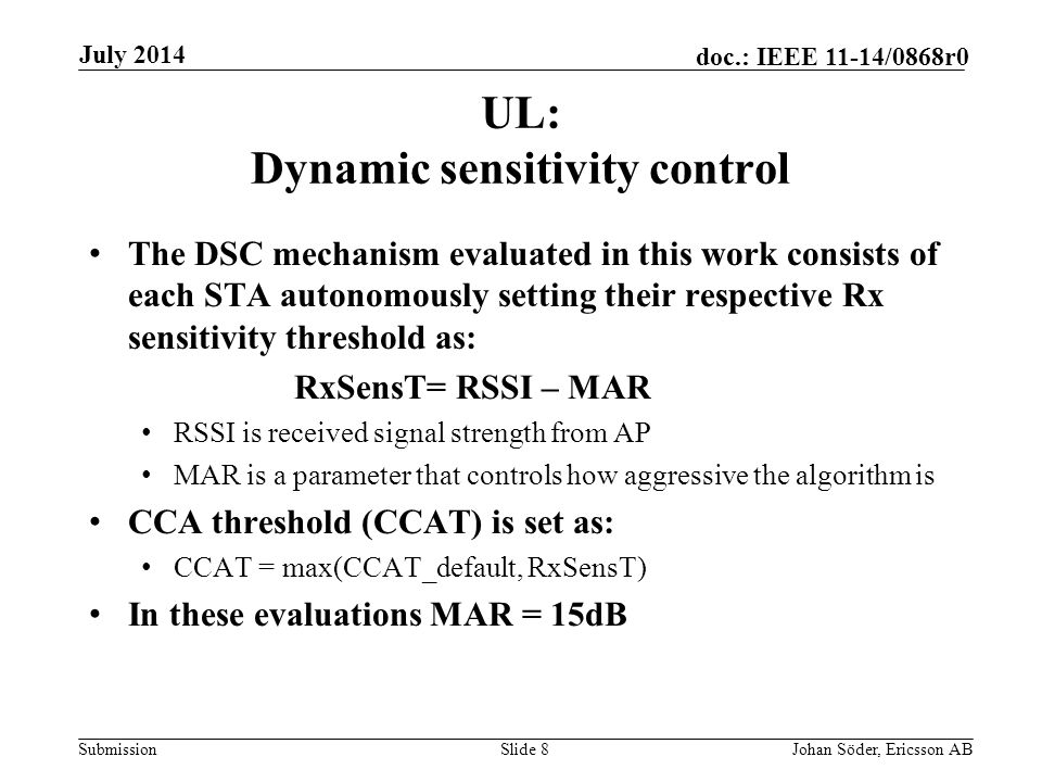 Submission doc.: IEEE 11-14/0868r0 UL: Dynamic sensitivity control The DSC mechanism evaluated in this work consists of each STA autonomously setting their respective Rx sensitivity threshold as: RxSensT= RSSI – MAR RSSI is received signal strength from AP MAR is a parameter that controls how aggressive the algorithm is CCA threshold (CCAT) is set as: CCAT = max(CCAT_default, RxSensT) In these evaluations MAR = 15dB Slide 8Johan Söder, Ericsson AB July 2014