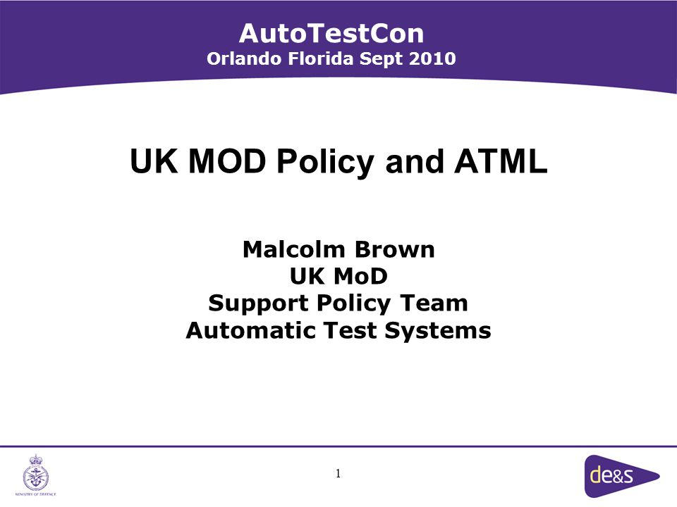 1 UK MOD Policy and ATML Malcolm Brown UK MoD Support Policy Team Automatic Test Systems AutoTestCon Orlando Florida Sept 2010