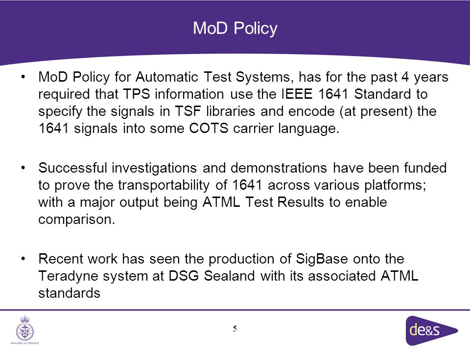 MoD Policy MoD Policy for Automatic Test Systems, has for the past 4 years required that TPS information use the IEEE 1641 Standard to specify the signals in TSF libraries and encode (at present) the 1641 signals into some COTS carrier language.