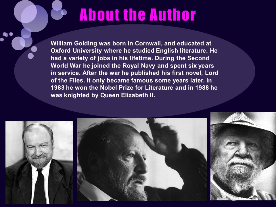 About the Author William Golding was born in Cornwall, and educated at Oxford University where he studied English literature.