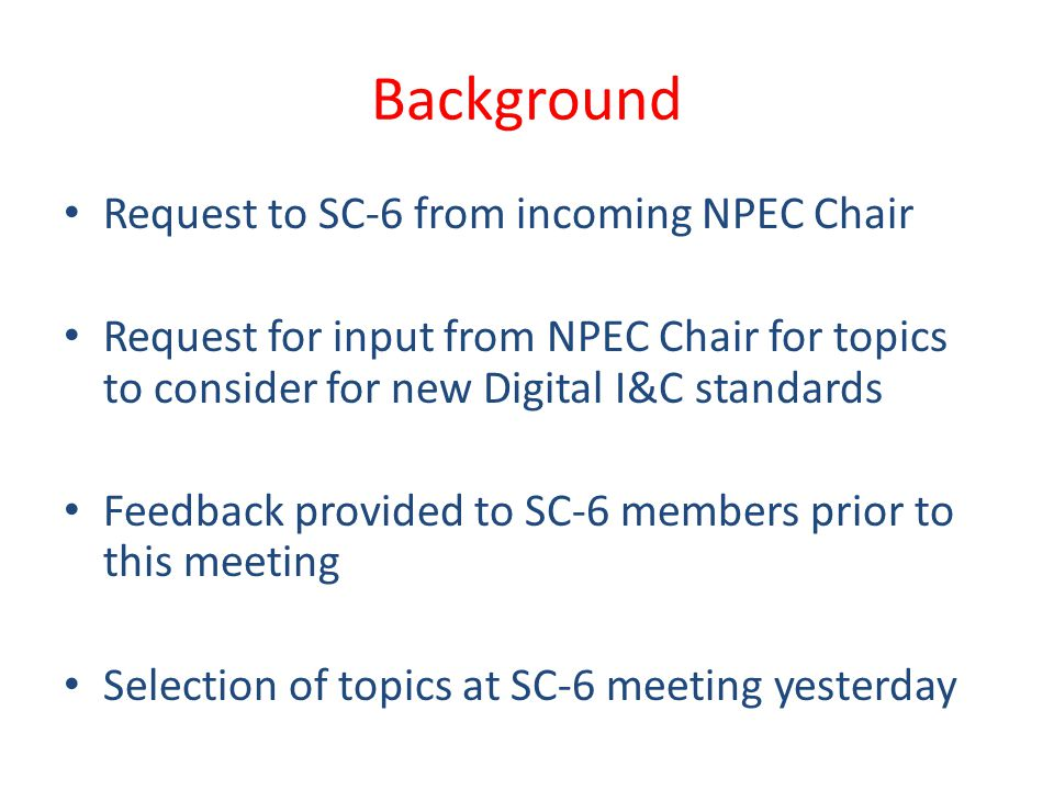 Background Request to SC-6 from incoming NPEC Chair Request for input from NPEC Chair for topics to consider for new Digital I&C standards Feedback provided to SC-6 members prior to this meeting Selection of topics at SC-6 meeting yesterday