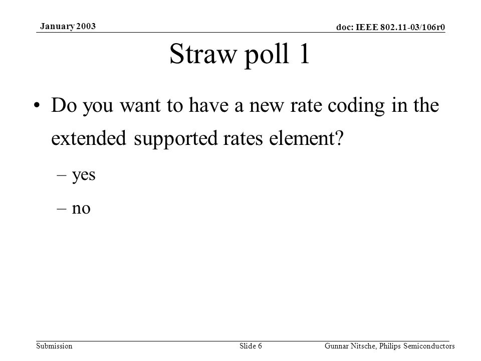 doc: IEEE 802.11-03/106r0 Submission January 2003 Gunnar Nitsche, Philips SemiconductorsSlide 6 Straw poll 1 Do you want to have a new rate coding in the extended supported rates element.