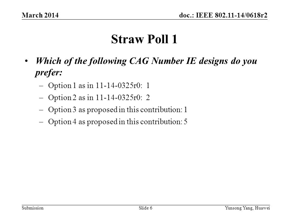 doc.: IEEE 802.11-14/0618r2 SubmissionSlide 6 Straw Poll 1 Which of the following CAG Number IE designs do you prefer: –Option 1 as in 11-14-0325r0: 1