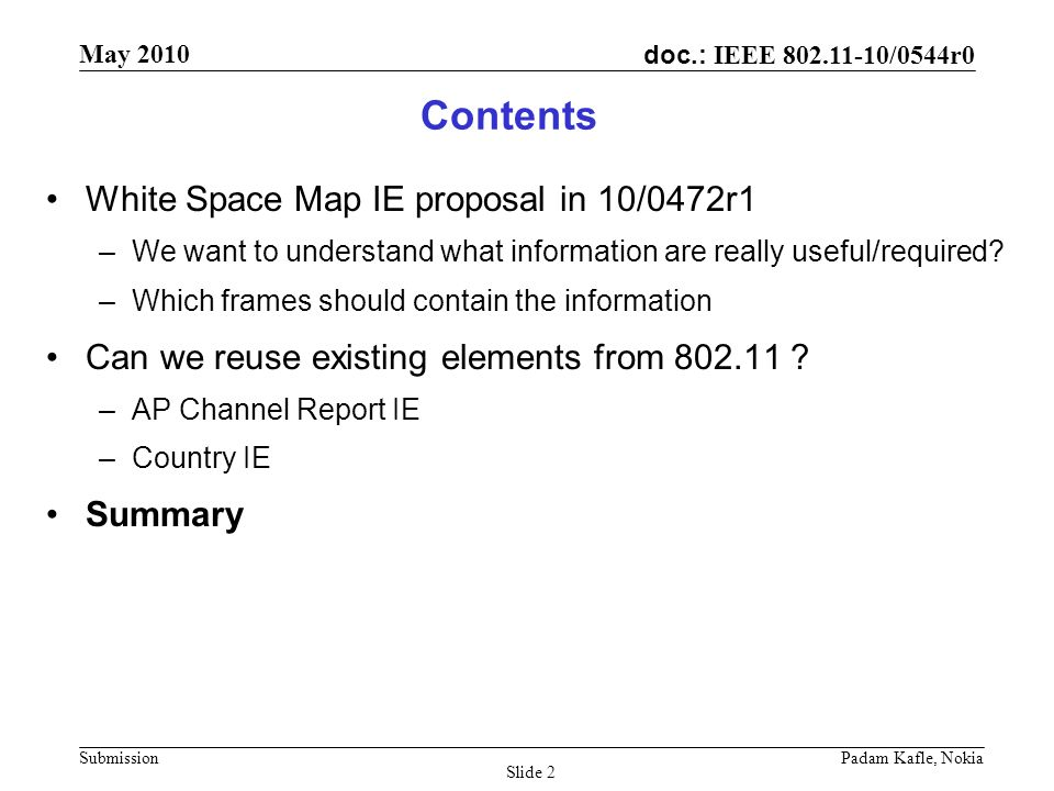 doc.: IEEE 802.11-10/0544r0 May 2010 Submission Padam Kafle, Nokia Slide 3 Introduction Main motivation for WSM in 10/0263r3 was to reduce scanning time for channels in TVWS –Proposed WSM for both passive scanning and active scanning –WSM announcement frame seems not for reducing the scan time We are not clear if the following fields are required or how they are useful: –TV bands database access time –Power constraint The main information (the list of channels) can be already provided by AP Channel Report IE –Use regulatory class for 5 MHz, center on center only –Use list of legal channel numbers If existing IEs can be used to carry the necessary information, we would like to reuse them