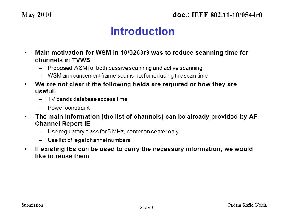 doc.: IEEE /0544r0 May 2010 Submission Padam Kafle, Nokia Slide 3 Introduction Main motivation for WSM in 10/0263r3 was to reduce scanning time for channels in TVWS –Proposed WSM for both passive scanning and active scanning –WSM announcement frame seems not for reducing the scan time We are not clear if the following fields are required or how they are useful: –TV bands database access time –Power constraint The main information (the list of channels) can be already provided by AP Channel Report IE –Use regulatory class for 5 MHz, center on center only –Use list of legal channel numbers If existing IEs can be used to carry the necessary information, we would like to reuse them