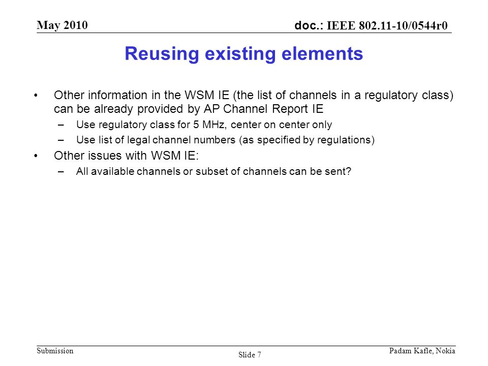 doc.: IEEE /0544r0 May 2010 Submission Padam Kafle, Nokia Slide 7 Reusing existing elements Other information in the WSM IE (the list of channels in a regulatory class) can be already provided by AP Channel Report IE –Use regulatory class for 5 MHz, center on center only –Use list of legal channel numbers (as specified by regulations) Other issues with WSM IE: –All available channels or subset of channels can be sent